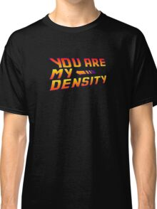 You are my Density! Back To the Future... Classic T-Shirt