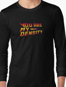 You are my Density! Back To the Future... Long Sleeve T-Shirt