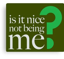 IS IT NICE NOT BEING ME? Canvas Print