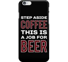 STEP ASIDE COFFEE THIS IS A JOB FOR BEER - Funny Beer Drinker Design iPhone Case/Skin