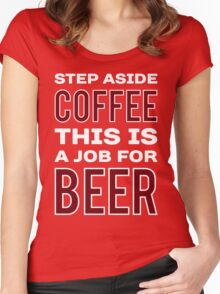 STEP ASIDE COFFEE THIS IS A JOB FOR BEER - Funny Beer Drinker Design Women's Fitted Scoop T-Shirt