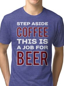 STEP ASIDE COFFEE THIS IS A JOB FOR BEER - Funny Beer Drinker Design Tri-blend T-Shirt