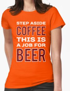STEP ASIDE COFFEE THIS IS A JOB FOR BEER - Funny Beer Drinker Design Womens Fitted T-Shirt