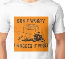 Don't Worry I Hugged It First  stihl orange Unisex T-Shirt