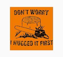Don't Worry I Hugged It First  stihl orange Unisex T-Shirt
