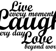 Live every moment Laugh everyday Love beyond words by augustinet