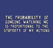The probability of someone watching me is proportional to the stupidity of my actions.  by digerati