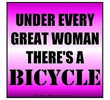 Under Every Great Woman There's A Bicycle Photographic Print