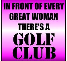 In Front Of Every Great Woman There's A Golf Club by cmmei