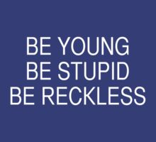 Be Young Be Stupid Be Reckless by dadawan