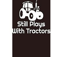 Still-Plays-With-Tractors-T-Shirt-Funny-Farmer-Slogan Photographic Print