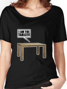 I Am The Table!!! Women's Relaxed Fit T-Shirt