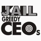 Jail Greedy CEOs by philbotic