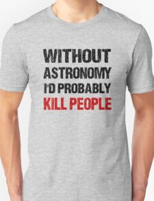 Funny Without Astronomy I'd Probably Kill People Shirt T-Shirt