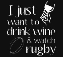 I Just Want To Drink Wine aND Watch Rugby by azyourtshirt