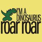 I'm A Dinosaurus ROAR ROAR - Black Text by formerfatboys