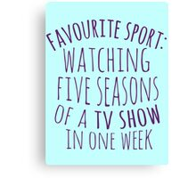 favourite sport: watching five seasons of a tv show in one week Canvas Print