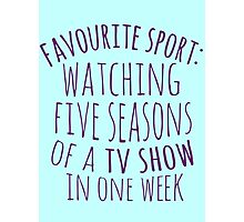 favourite sport: watching five seasons of a tv show in one week Photographic Print
