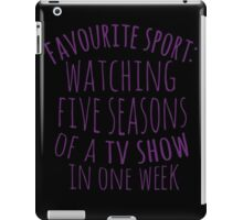 favourite sport: watching five seasons of a tv show in one week iPad Case/Skin