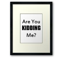 Are You Kidding Me? Framed Print