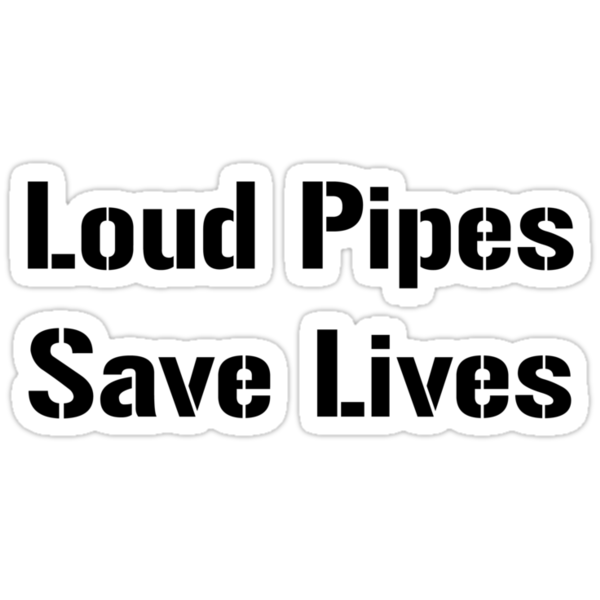 Loud Pipes Save Lives! by bigredbubbles6