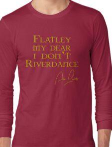 Flatley, My Dear, I Don't Riverdance! Long Sleeve T-Shirt