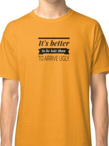 It's better to be late than to arrive ugly Classic T-Shirt