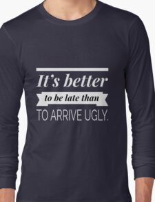 It's better to be late than to arrive ugly Long Sleeve T-Shirt