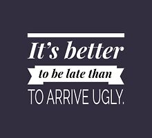 It's better to be late than to arrive ugly Unisex T-Shirt