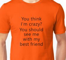 You think I'm crazy? You should see me with my best friend Unisex T-Shirt
