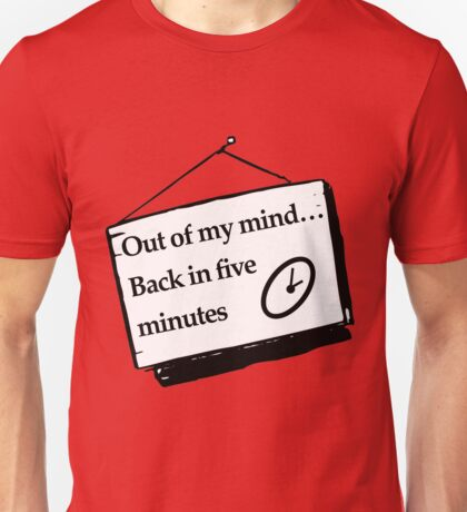 Out of my mind… Back in five minutes Unisex T-Shirt