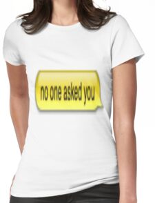 No One Asked You Womens Fitted T-Shirt