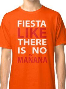 fiesta like theres no manana Classic T-Shirt