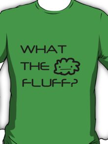 What the fluff? T-Shirt