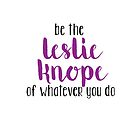 Be The Leslie Knope of Whatever You Do by GrumpyPrincess