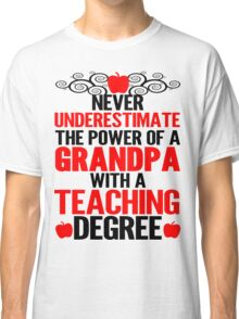 Never Underestimate The Power Of A Grandpa With A Teaching Degree Classic T-Shirt