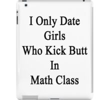 I Only Date Girls Who Kick Butt In Math Class  iPad Case/Skin
