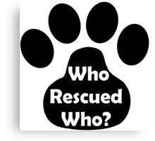 Who Rescued Who? In Black. Canvas Print