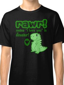 RAWR! Means I Love You In Dinosaur Classic T-Shirt