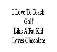 I Love To Teach Golf Like A Fat Kid Loves Chocolate  Photographic Print