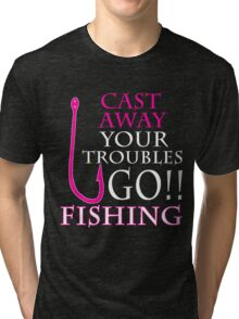 CAST AWAY YOUR TROUBLES GO FISHING Tri-blend T-Shirt
