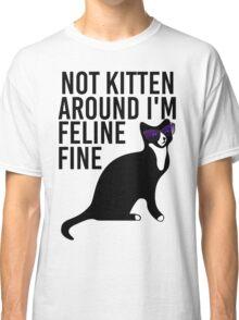 Not Kitten Around I'm Feline Fine Classic T-Shirt