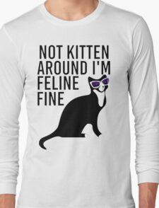 Not Kitten Around I'm Feline Fine Long Sleeve T-Shirt