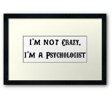 I'm Not Crazy, I'm a Psychologist  Framed Print