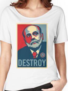 """Federal Reserve Chair Ben Bernanke """"Destroy"""" Women's Relaxed Fit T-Shirt"""