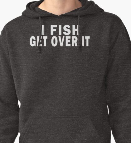 I FISH. GET OVER IT Pullover Hoodie