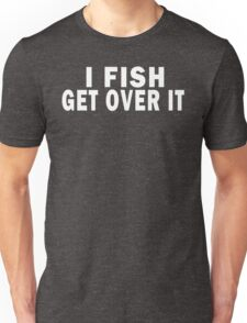 I FISH. GET OVER IT Unisex T-Shirt