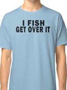 I FISH. GET OVER IT Classic T-Shirt
