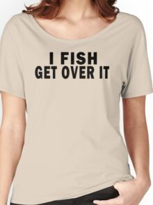 I FISH. GET OVER IT Women's Relaxed Fit T-Shirt
