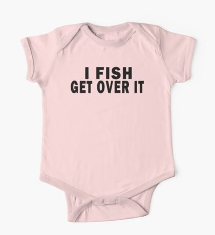 I FISH. GET OVER IT One Piece - Short Sleeve